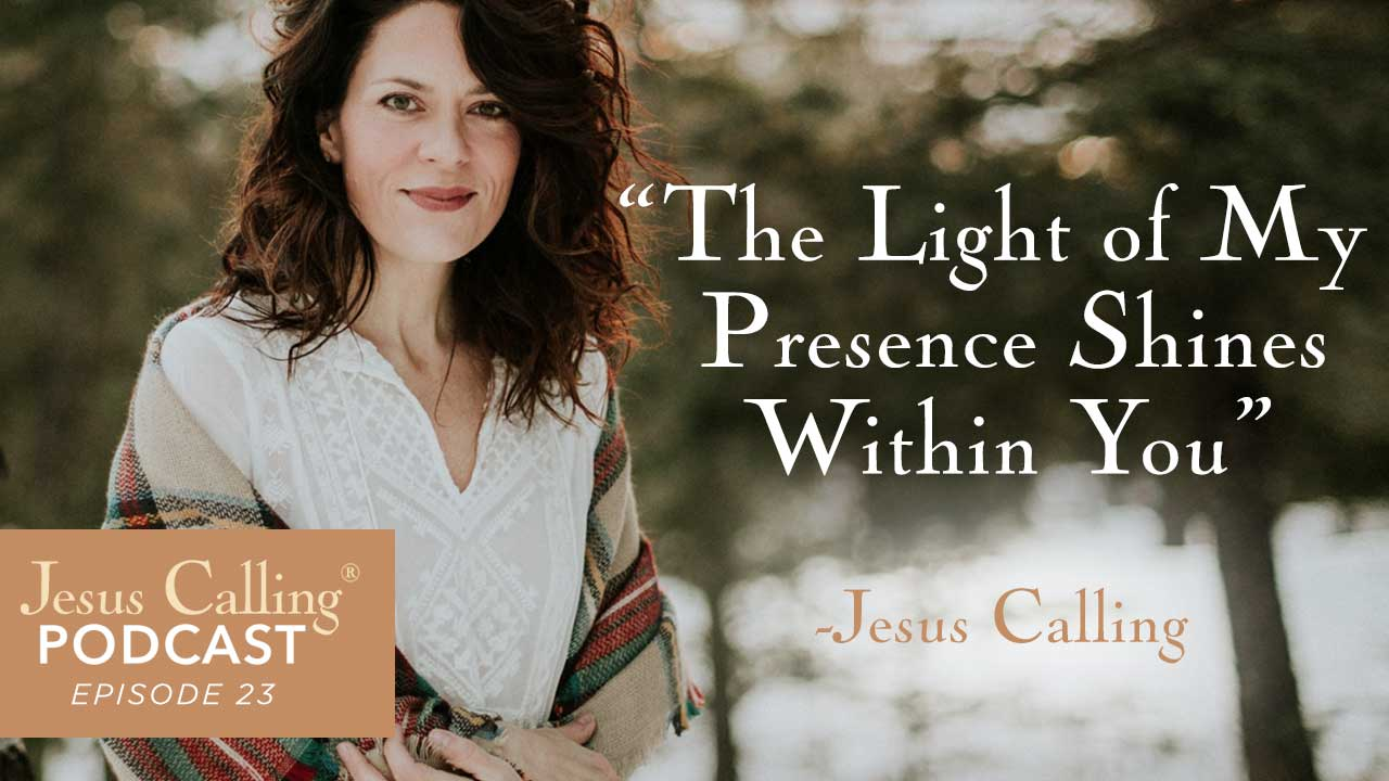 """The Light of My Presence Shines Within You"" - Jesus Calling, Podcast Episode 23"