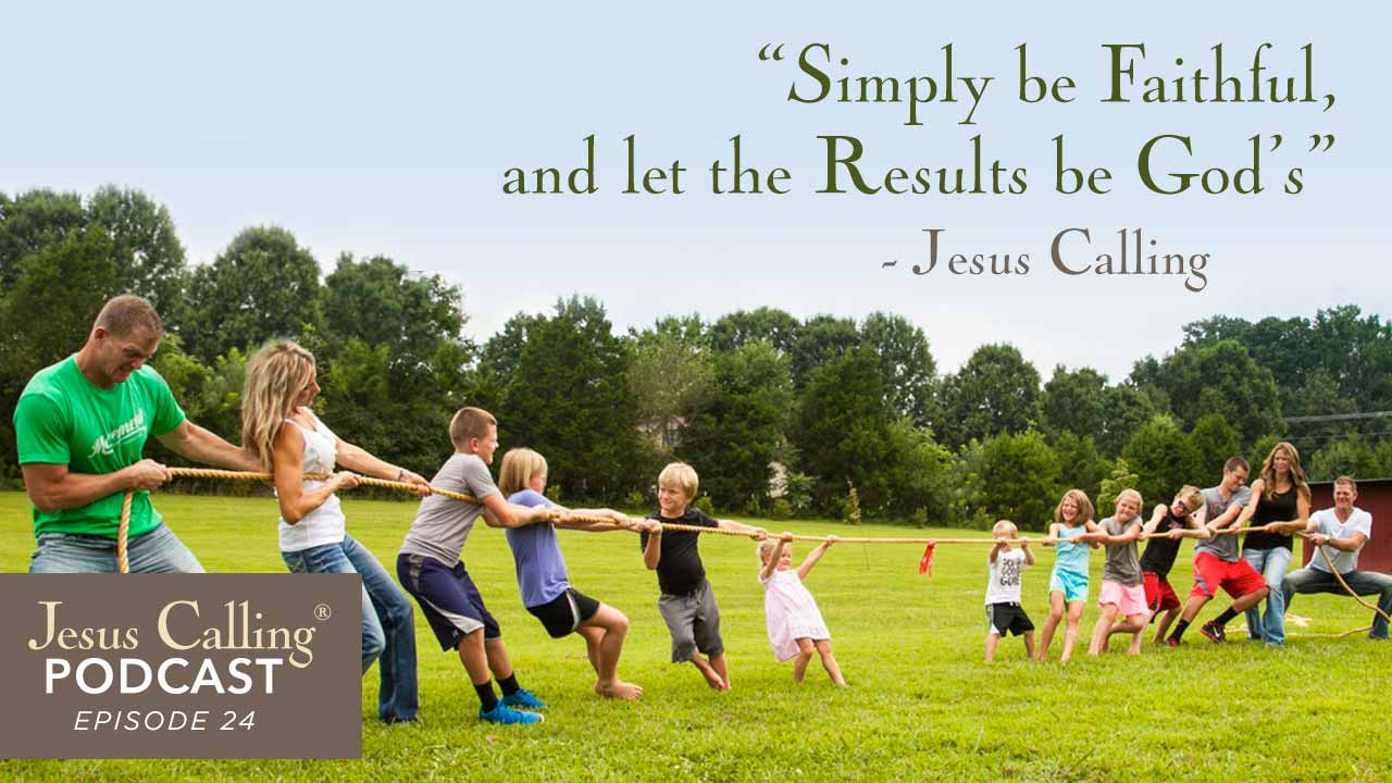 """Simply be Faithful and let the Results be God's"" ~ Jesus Calling Podcast Episode 24."