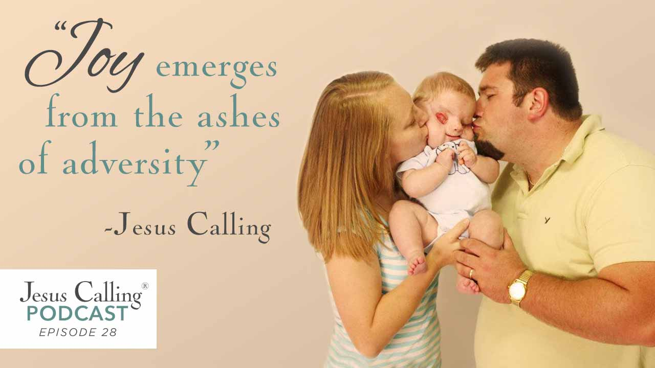 """Joy emerges from the ashes of adversity"" ~ Jesus Calling Podcast Episode 28."