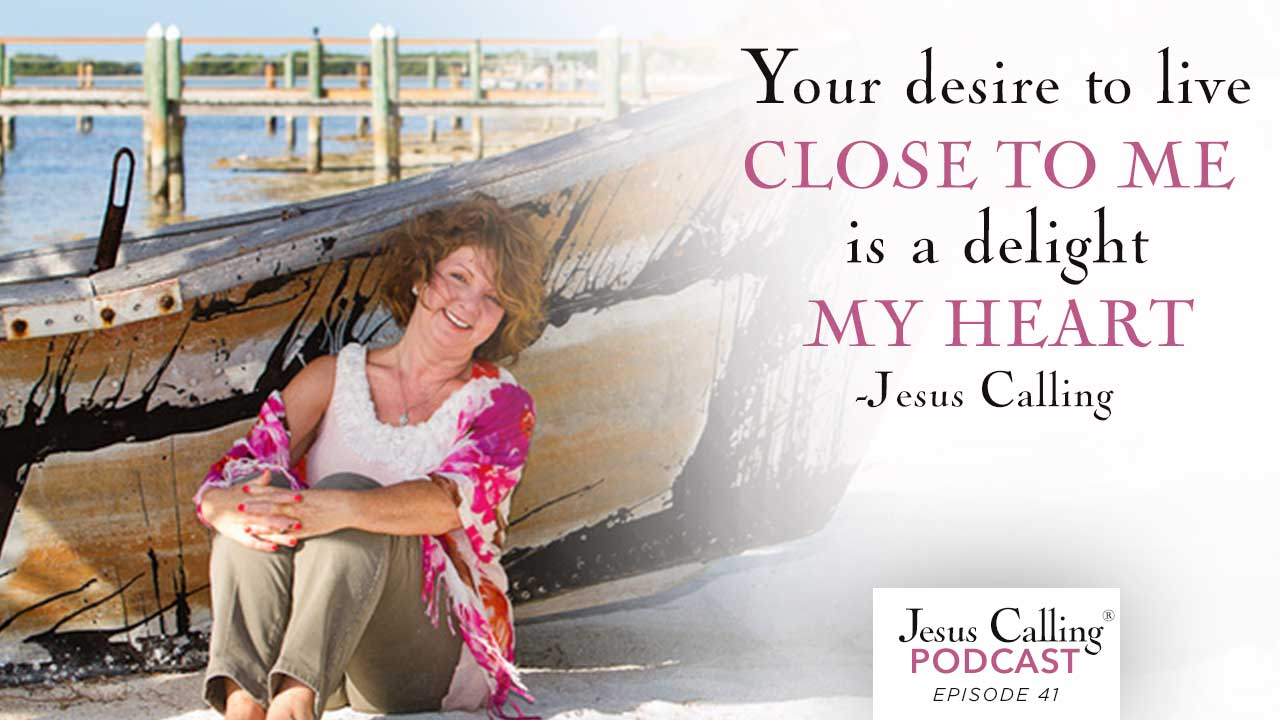 Your desire to be close to me is a delight to my heart - Jesus Calling Podcast Episode 41.