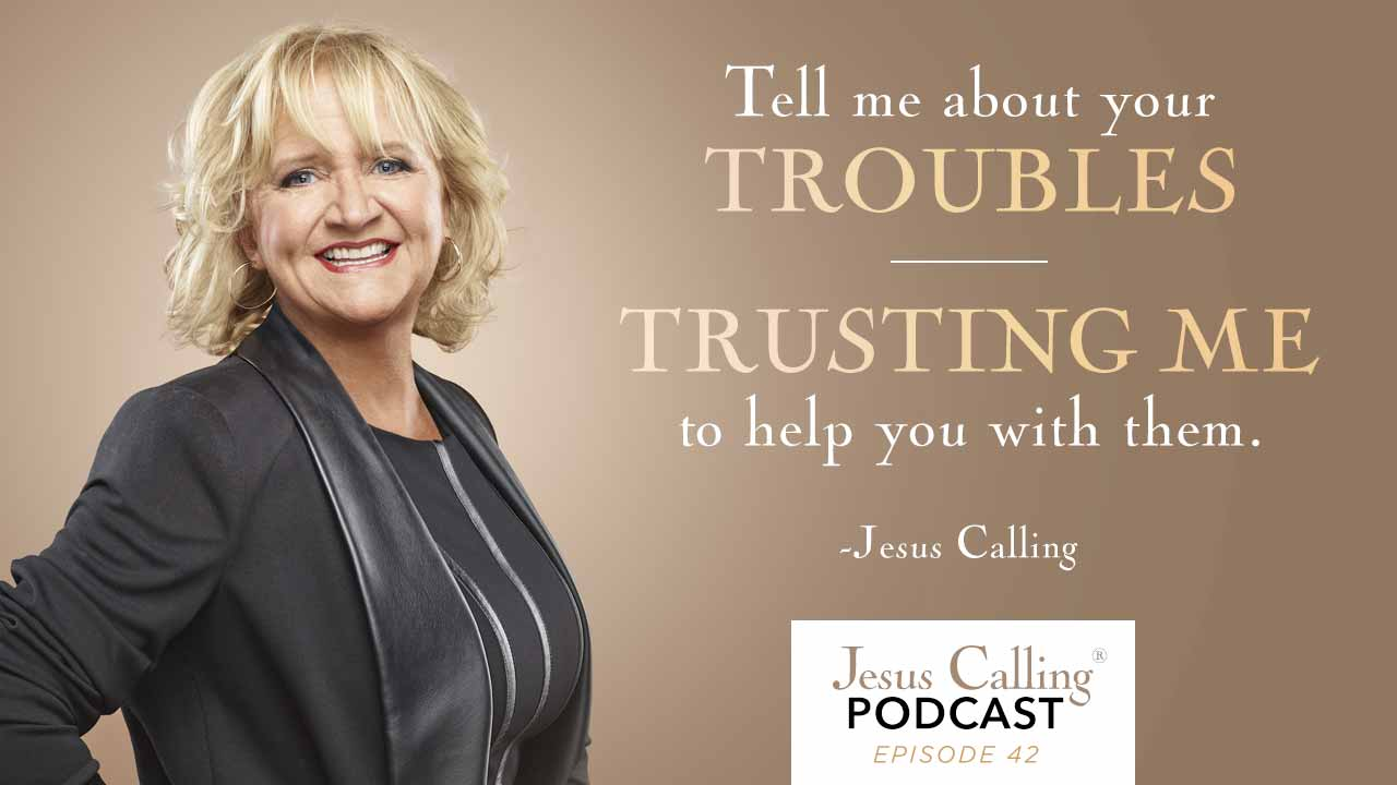 Tell me about your troubles, trusting me to help you with them - Jesus Calling Podcast 42.