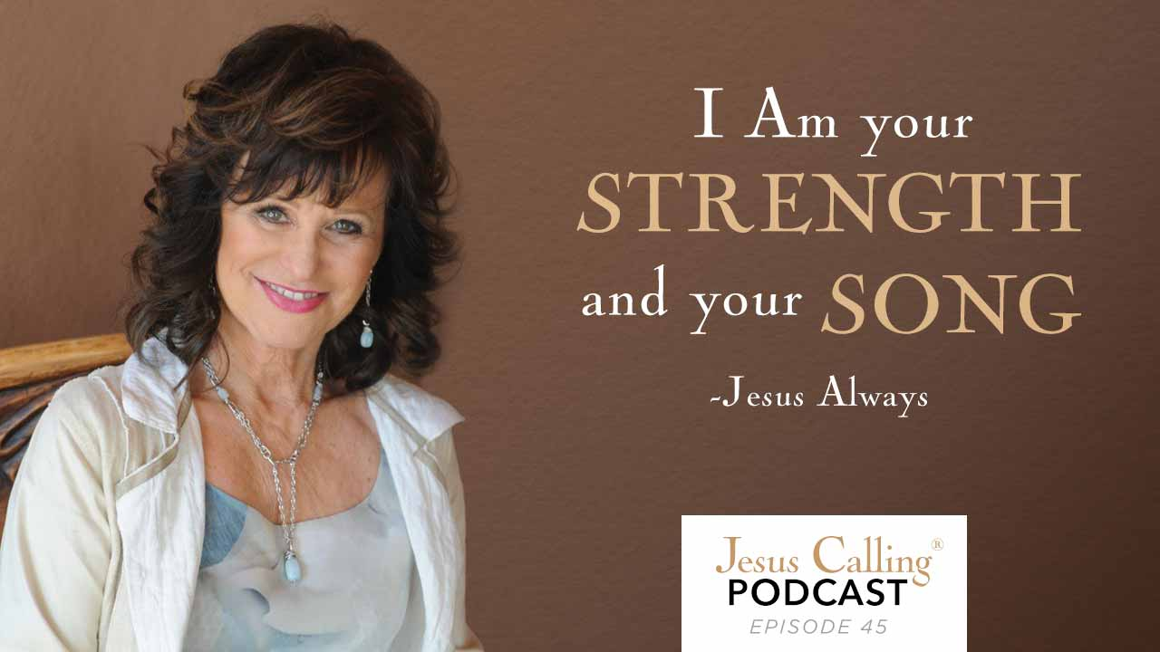"""""""I Am your strength and your song."""" - Jesus Calling Podcast Episode 45"""