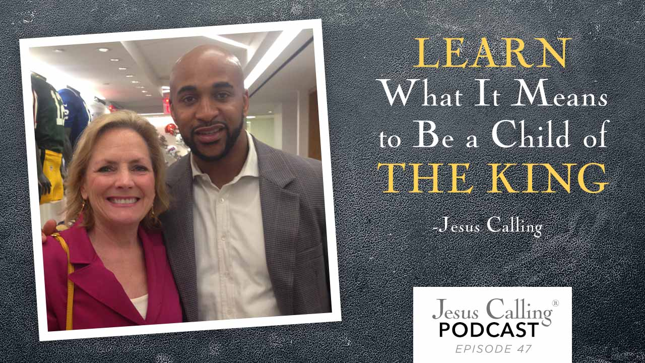 """""""Learn what it means to be a child of the King."""" - Jesus Calling Podcast Episode 47"""