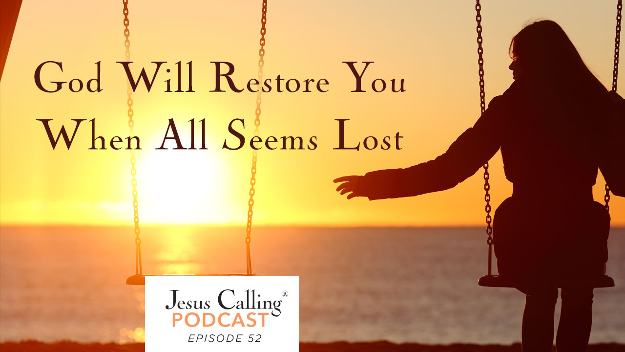 When all seems lost, God is still there. Jesus Calling Podcast Episode 52.