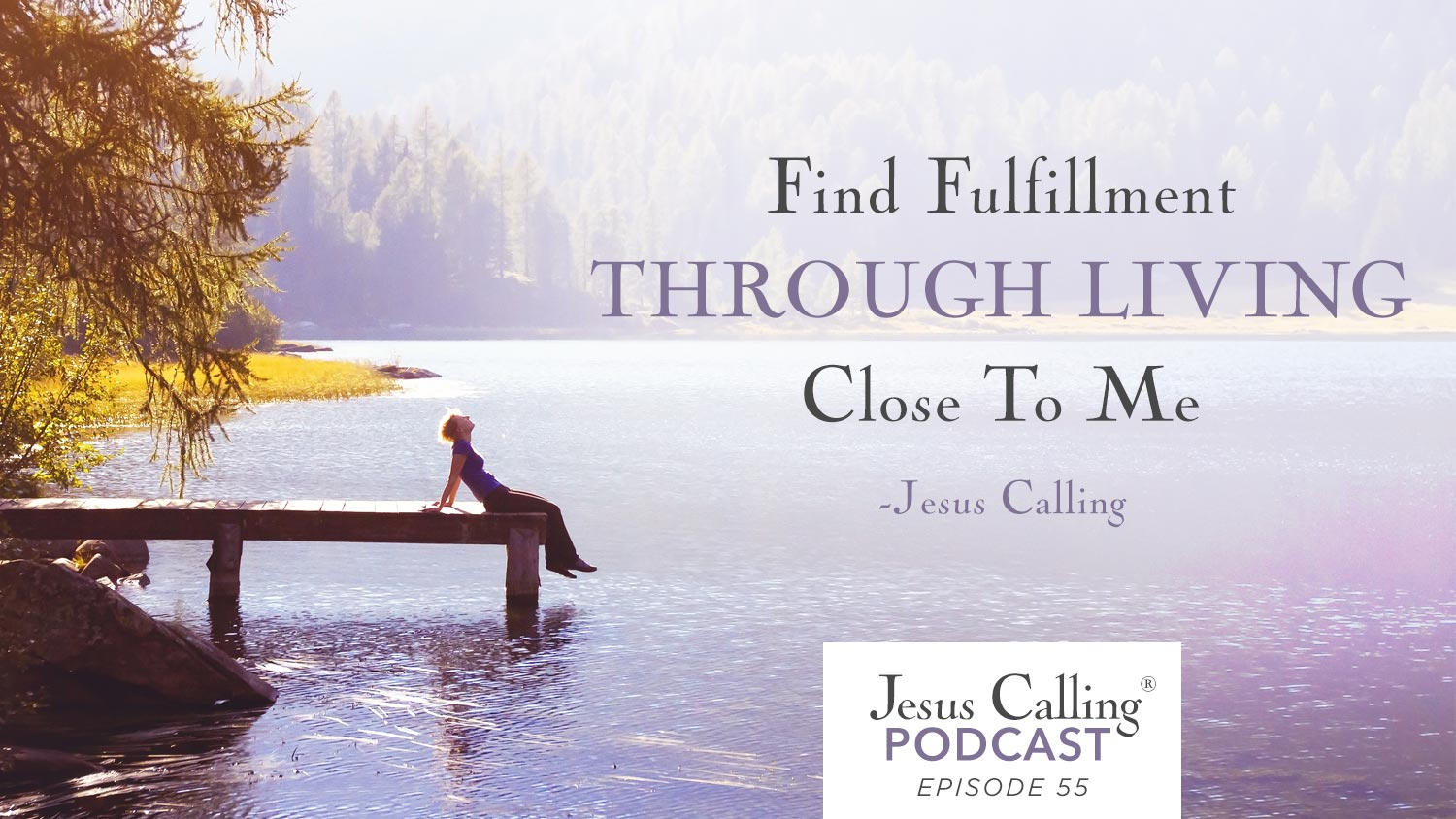 Find Fulfillment Through Living Close To Me - Jesus Calling Episode 55