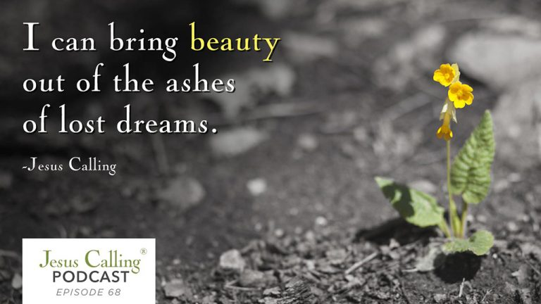 """""""I can bring beauty out of the ashes of lost dreams."""" Jesus Calling Podcast 68"""