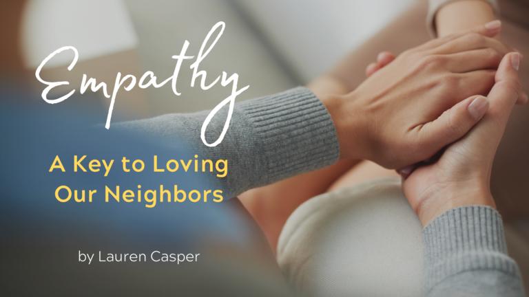 Empathy: A Key to Loving Our Neighbors by Lauren Casper