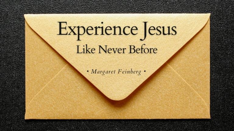 Experience Jesus Like Never Before a blog by Margaret Feinberg for Jesus Calling blog