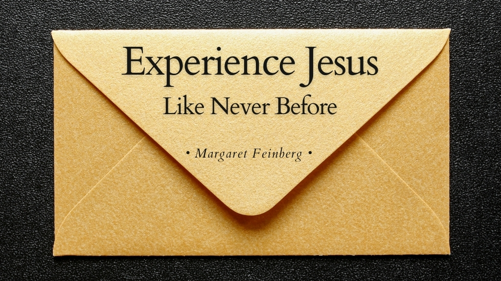 Experience Jesus Like Never Before a blog by Margaret Feinberg for Jesus Calling blog