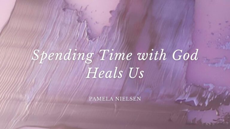 Spending Time with God Heal's Us by Pamela Nielsen